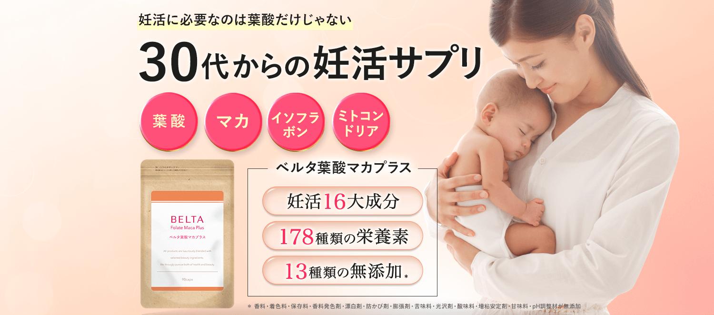 妊活に必要なのは葉酸だけじゃない。30代からの妊活サプリ「ベルタ葉酸マカプラス」。葉酸・マカ・イソフラボン・ミトコンドリアなど妊活16大成分を中心とした178種類の栄養素を配合。13種類の無添加