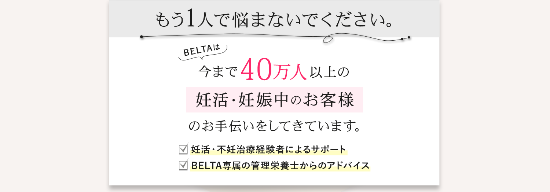 もう1人で悩まないでください。BELTAは今まで27万人以上の妊活・妊娠中のお客様のお手伝いをしてきています。