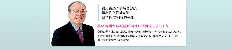 慶応義塾大学名誉教授 福島県立医科大学 副学長 吉村泰典先生。早い時期から妊娠に向けた準備をしましょう。葉酸は熱や水、光に弱く、調理の過程で半分近くが失われてしまいます。そのため手軽かつ効率よく葉酸を摂取できる「葉酸サプリメント」の服用をおすすめしています。